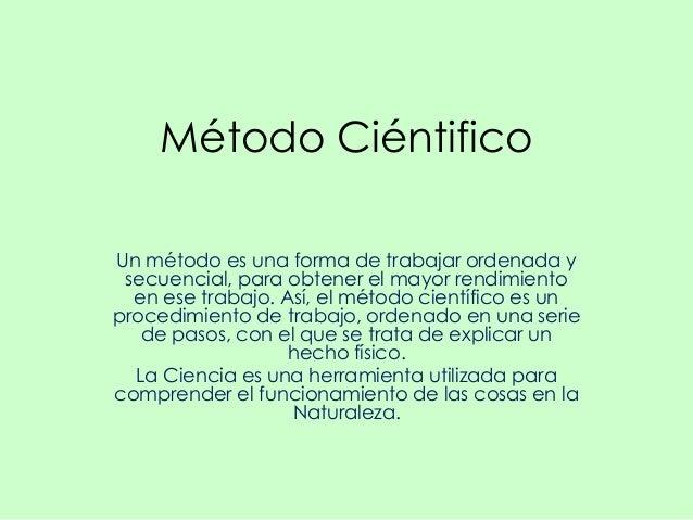 Método CiéntificoUn método es una forma de trabajar ordenada y secuencial, para obtener el mayor rendimiento  en ese traba...