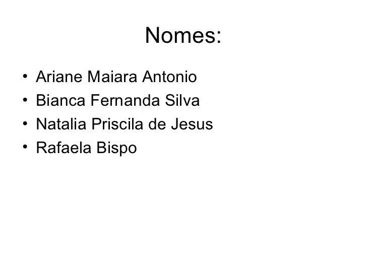 Nomes:•   Ariane Maiara Antonio•   Bianca Fernanda Silva•   Natalia Priscila de Jesus•   Rafaela Bispo