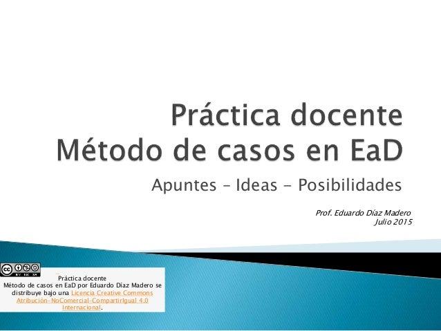 Apuntes – Ideas - Posibilidades Prof. Eduardo Díaz Madero Julio 2015 Práctica docente Método de casos en EaD por Eduardo D...