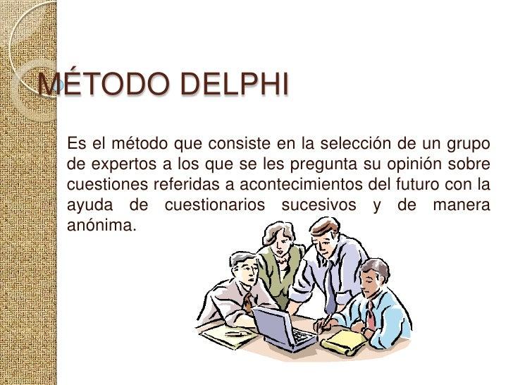 MÉTODO DELPHI<br />Es el método que consiste en la selección de un grupo de expertos a los que se les pregunta su opinión ...