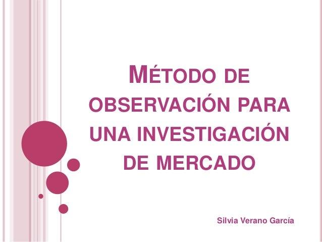 MÉTODO DE OBSERVACIÓN PARA UNA INVESTIGACIÓN DE MERCADO Silvia Verano García