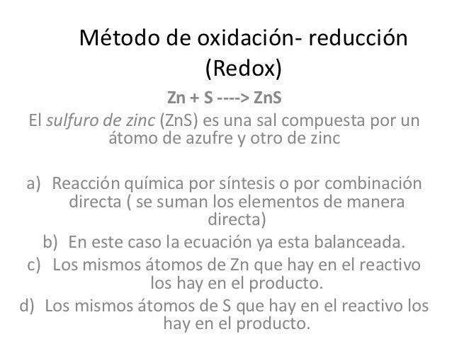 Método de oxidación- reducción                  (Redox)                     Zn + S ----> ZnS El sulfuro de zinc (ZnS) es u...
