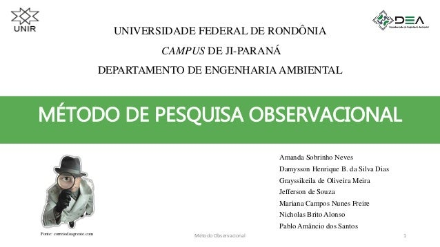 MÉTODO DE PESQUISA OBSERVACIONAL UNIVERSIDADE FEDERAL DE RONDÔNIA CAMPUS DE JI-PARANÁ DEPARTAMENTO DE ENGENHARIA AMBIENTAL...