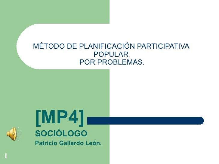 MÈTODO DE PLANIFICACIÓN PARTICIPATIVA  POPULAR  POR PROBLEMAS. [MP4] SOCIÓLOGO Patricio Gallardo León.
