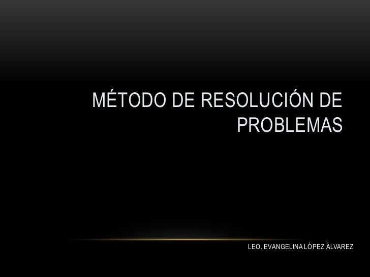 MÉTODO DE RESOLUCIÓN DE             PROBLEMAS              LEO. EVANGELINA LÓPEZ ÁLVAREZ