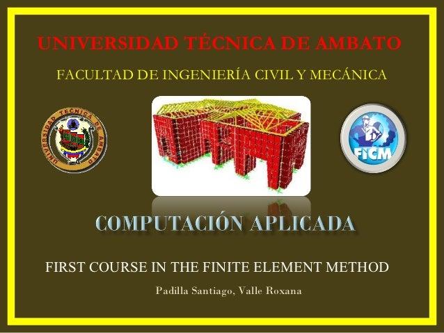 UNIVERSIDAD TÉCNICA DE AMBATO FACULTAD DE INGENIERÍA CIVIL Y MECÁNICAFIRST COURSE IN THE FINITE ELEMENT METHOD            ...