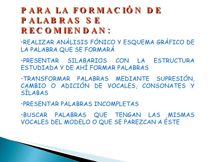 <ul><li>PARA LA FORMACIÓN DE PALABRAS SE RECOMIENDAN: </li></ul><ul><li>REALIZAR ANÁLISIS FÓNICO Y ESQUEMA GRÁFICO DE LA P...