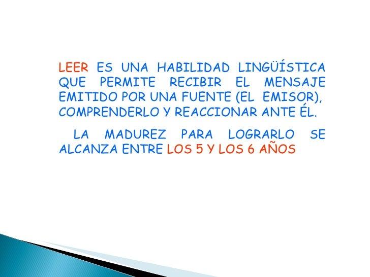 LEER  ES UNA HABILIDAD LINGÜÍSTICA QUE PERMITE RECIBIR EL MENSAJE EMITIDO POR UNA FUENTE (EL  EMISOR),  COMPRENDERLO Y REA...