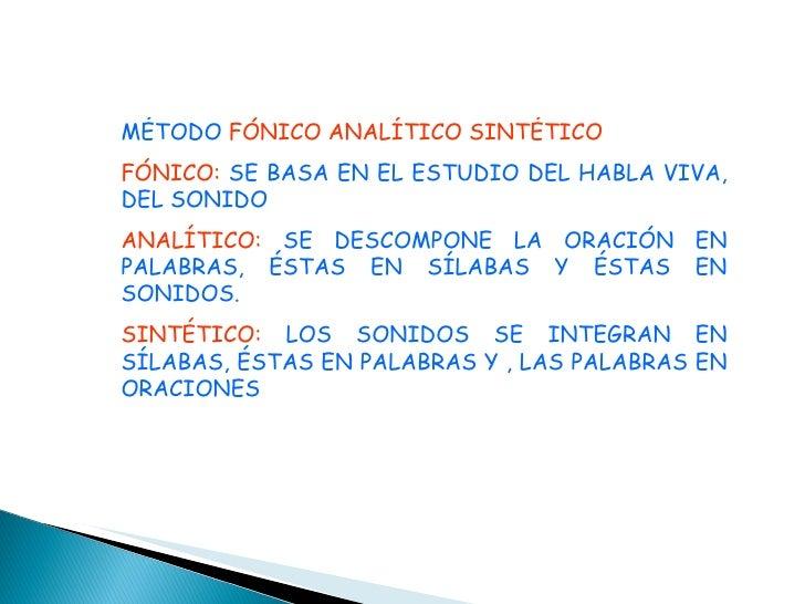 MÉTODO  FÓNICO ANALÍTICO SINTÉTICO FÓNICO:  SE BASA EN EL ESTUDIO DEL HABLA VIVA, DEL SONIDO ANALÍTICO:  SE DESCOMPONE LA ...