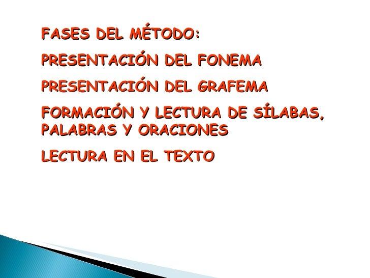 FASES DEL MÉTODO: PRESENTACIÓN DEL FONEMA PRESENTACIÓN DEL GRAFEMA FORMACIÓN Y LECTURA DE SÍLABAS, PALABRAS Y ORACIONES LE...