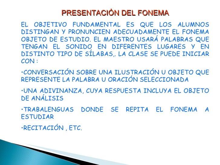 <ul><li>PRESENTACIÓN DEL FONEMA </li></ul><ul><li>EL OBJETIVO FUNDAMENTAL ES QUE LOS ALUMNOS DISTINGAN Y PRONUNCIEN ADECUA...