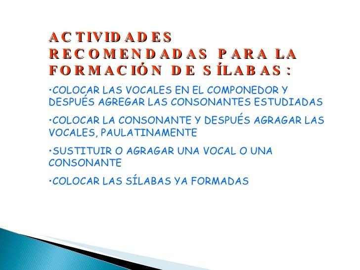 <ul><li>ACTIVIDADES RECOMENDADAS PARA LA FORMACIÓN DE SÍLABAS: </li></ul><ul><li>COLOCAR LAS VOCALES EN EL COMPONEDOR Y DE...