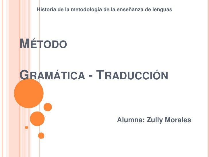 Historia de la metodología de la enseñanza de lenguasMÉTODOGRAMÁTICA - TRADUCCIÓN                                 Alumna: ...