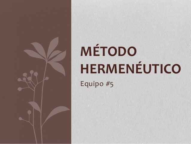 MÉTODO  HERMENÉUTICO  Equipo #5