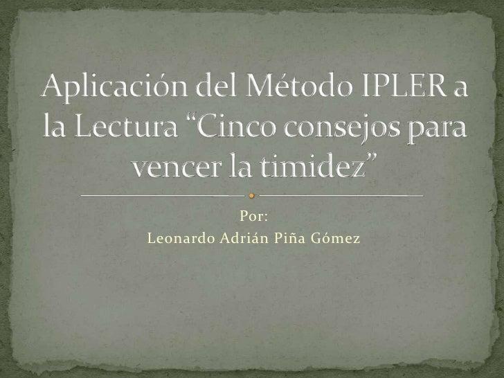 """Por:<br />Leonardo Adrián Piña Gómez<br />Aplicación del Método IPLER a la Lectura """"Cinco consejos para vencer la timidez""""..."""