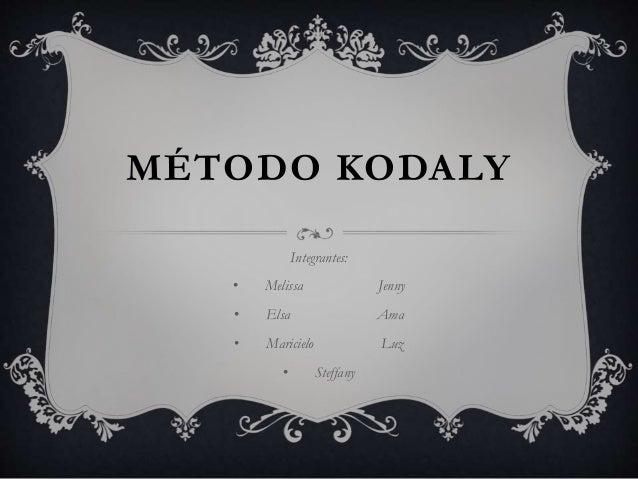 MÉTODO KODALY  Integrantes:  • Melissa Jenny  • Elsa Ama  • Maricielo Luz  • Steffany