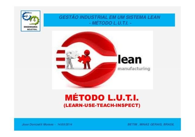GESTÃO INDUSTRIAL EM UM SISTEMA LEAN - MÉTODO L.U.T.I. - Jose Donizetti Moraes - 14/05/2014 BETIM , MINAS GERAIS, BRASIL M...