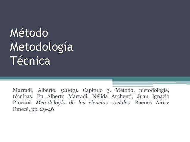 Método Metodología Técnica Marradi, Alberto. (2007). Capítulo 3. Método, metodología, técnicas. En Alberto Marradi, Nélida...