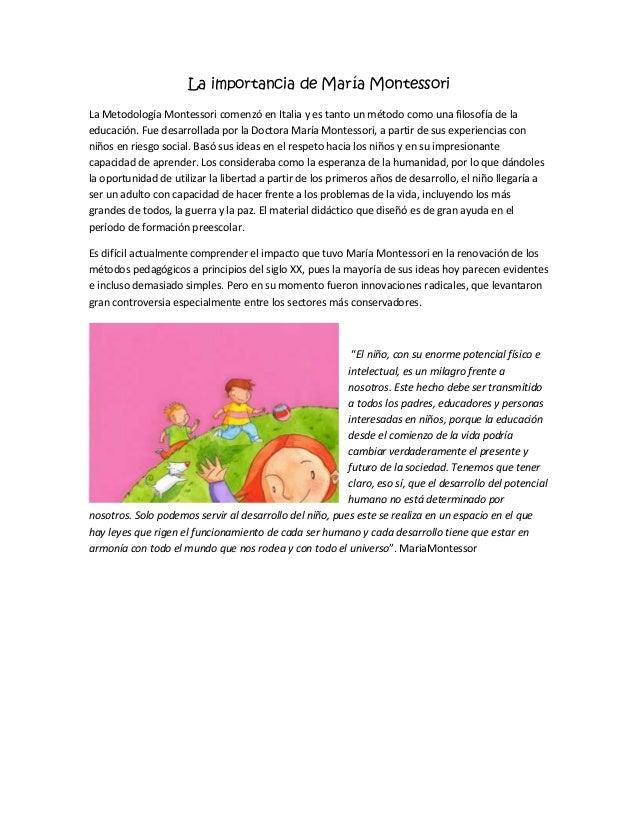 La importancia de María Montessori La Metodología Montessori comenzó en Italia y es tanto un método como una filosofía de ...