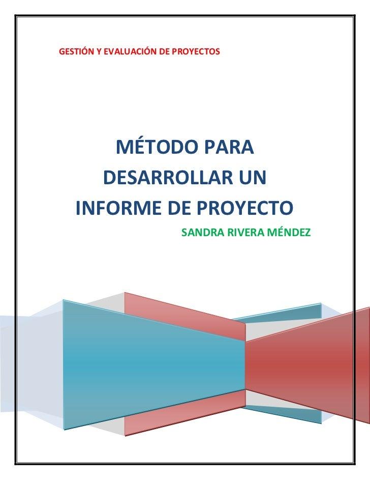 GESTIÓN Y EVALUACIÓN DE PROYECTOSMÉTODO PARA DESARROLLAR UN INFORME DE PROYECTOSANDRA RIVERA MÉNDEZ<br />MÉTODO PARA EL DE...