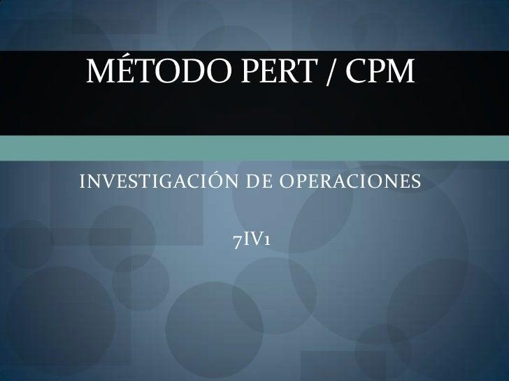 MÉTODO PERT / CPMINVESTIGACIÓN DE OPERACIONES            7IV1