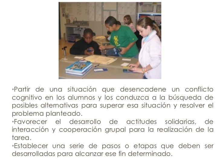 • Partir de una situación que desencadene un conflicto cognitivo en los alumnos y los conduzca a la búsqueda de posibles a...