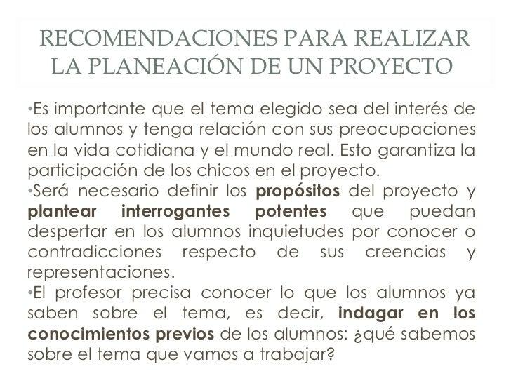 RECOMENDACIONES PARA REALIZAR LA PLANEACIÓN DE UN PROYECTO  • Es importante que el tema elegido sea del interés de los alu...