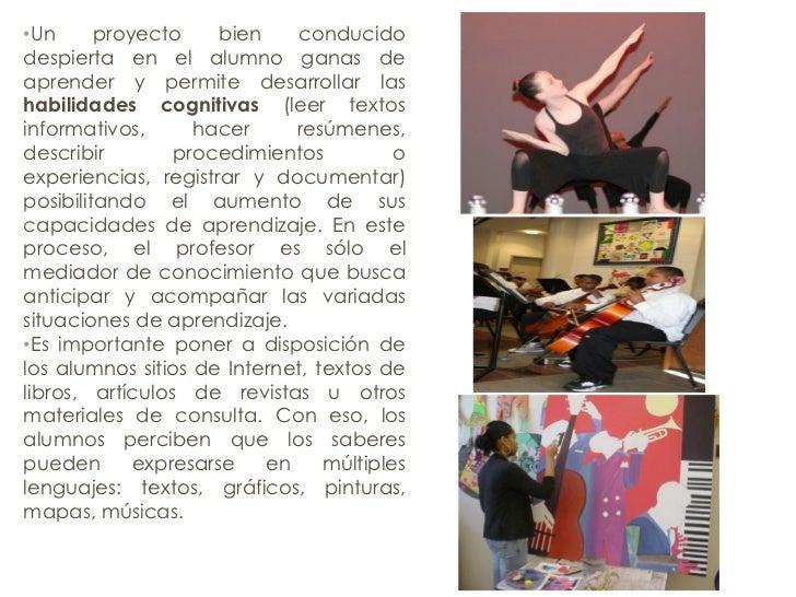 • Un proyecto bien conducido despierta en el alumno ganas de aprender y permite desarrollar las  habilidades cognitivas  (...