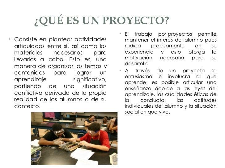 ¿QUÉ ES UN PROYECTO? <ul><li>Consiste en plantear actividades articuladas entre sí, así como los materiales necesarios par...