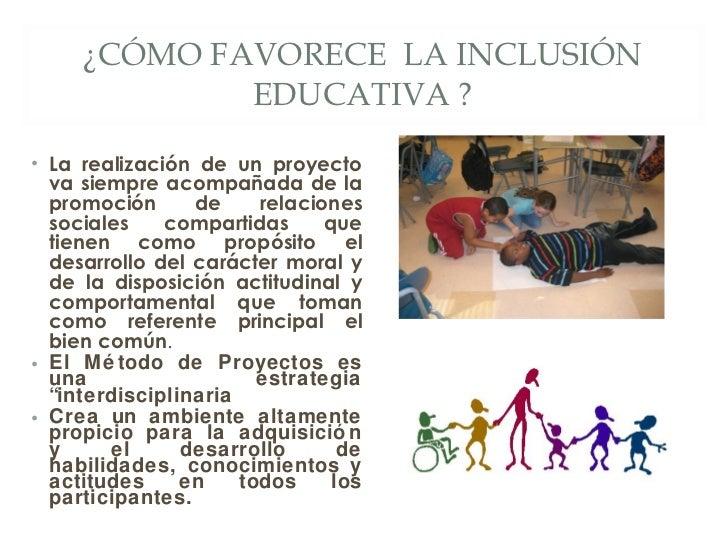 ¿CÓMO FAVORECE  LA INCLUSIÓN EDUCATIVA ? <ul><li>La realización de un proyecto va siempre acompañada de la promoción de re...