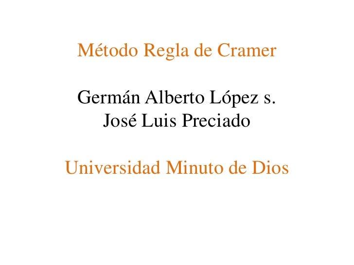 Método Regla de CramerGermán Alberto López s.José Luis PreciadoUniversidad Minuto de Dios<br />
