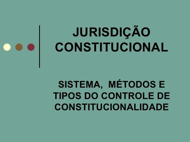 JURISDIÇÃO CONSTITUCIONAL SISTEMA,  MÉTODOS E TIPOS DO CONTROLE DE CONSTITUCIONALIDADE