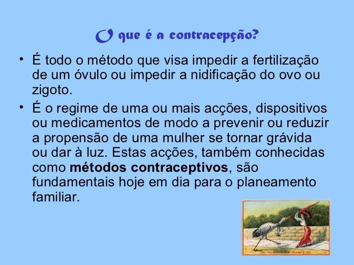 O que é a contracepção? <ul><li>É todo o método que visa impedir a fertilização de um óvulo ou impedir a nidificação do ov...