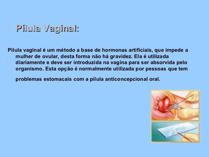 <ul><li>Pílula Vaginal: </li></ul><ul><li>Pílula vaginal é um método a base de hormonas artificiais, que impede a mulher d...