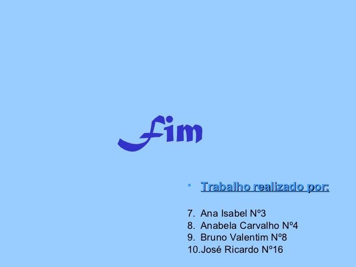 Fim <ul><li>Trabalho realizado por: </li></ul><ul><li>Ana Isabel Nº3 </li></ul><ul><li>Anabela Carvalho Nº4 </li></ul><ul>...