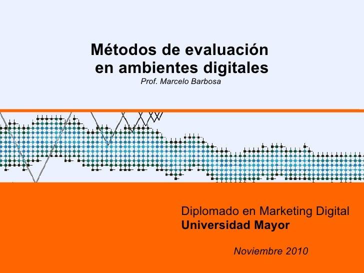 Métodos de evaluación  en ambientes digitales Prof. Marcelo Barbosa  Diplomado en Marketing Digital Universidad Mayor Novi...