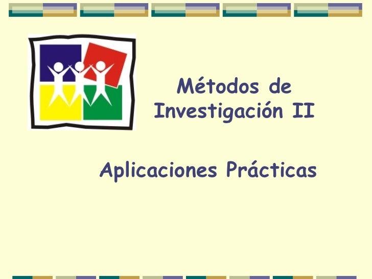 Métodos de Investigación II Aplicaciones Prácticas