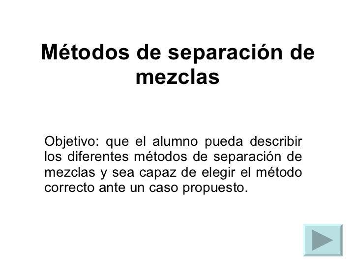 Métodos de separación de mezclas Objetivo: que el alumno pueda describir los diferentes métodos de separación de mezclas y...