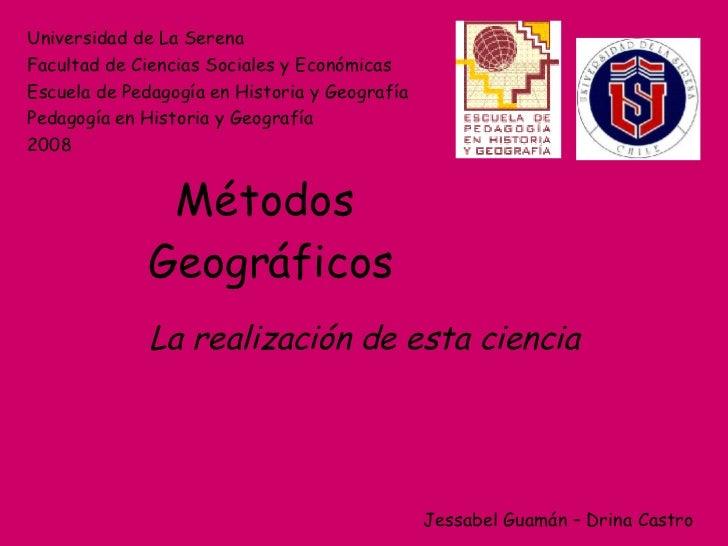 Métodos  Geográficos La realización de esta ciencia Universidad de La Serena Facultad de Ciencias Sociales y Económicas Es...