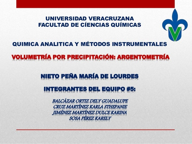 UNIVERSIDAD VERACRUZANA FACULTAD DE CÍENCIAS QUÍMICAS QUIMICA ANALITICA Y MÉTODOS INSTRUMENTALES VOLUMETRÍA POR PRECIPITAC...