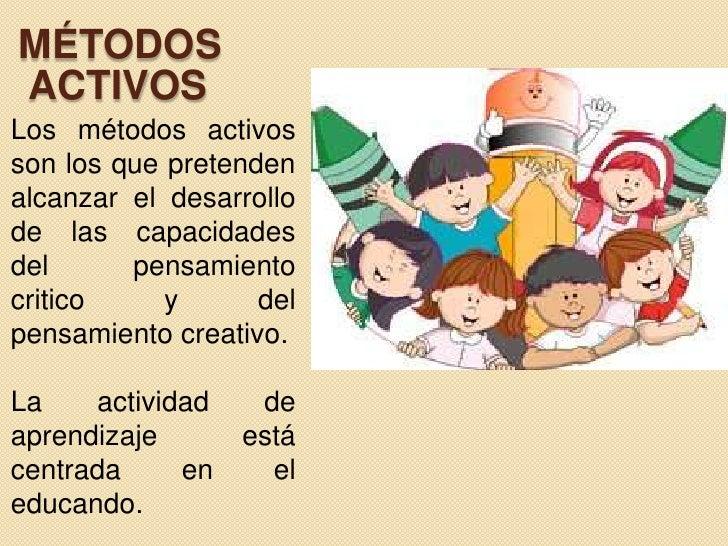 MÉTODOS  ACTIVOS<br />Los métodos activos son los que pretenden alcanzar el desarrollo de las capacidades  del pensamiento...