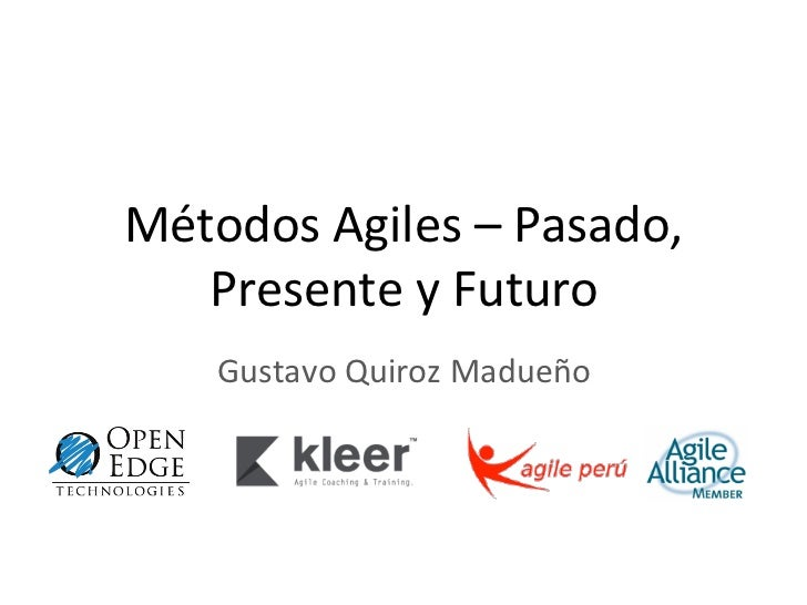 Métodos Agiles – Pasado,    Presente y Futuro       Gustavo Quiroz Madueño