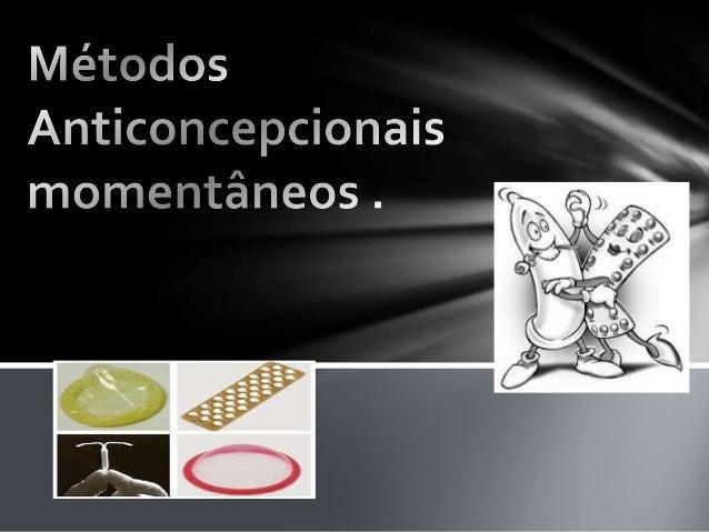 • Camisinha Masculina.É um dos meios contraceptivos mais populares e tem por objetivoimpedir a liberação dos espermatozoid...