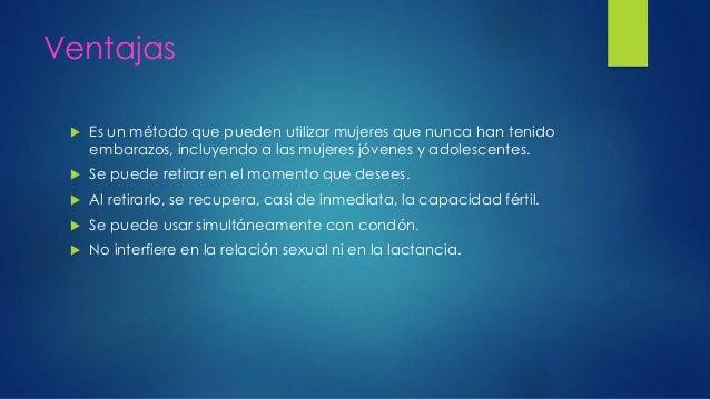 Ventajas  Es un método que pueden utilizar mujeres que nunca han tenido embarazos, incluyendo a las mujeres jóvenes y ado...
