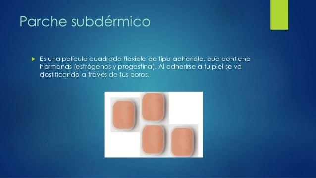 Parche subdérmico  Es una película cuadrada flexible de tipo adherible, que contiene hormonas (estrógenos y progestina). ...