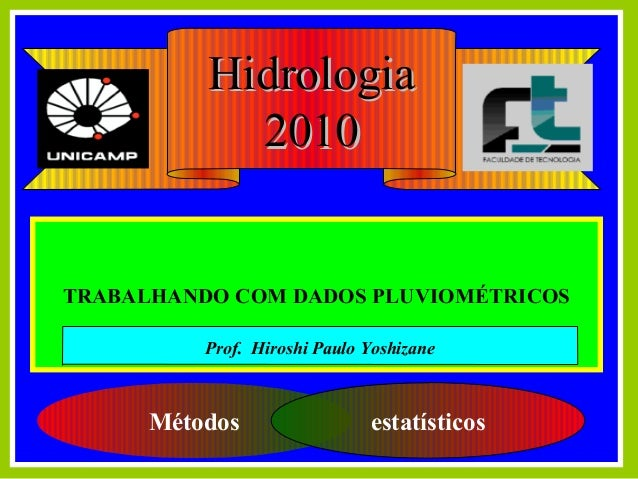 TRABALHANDO COM DADOS PLUVIOMÉTRICOS Métodos estatísticos HidrologiaHidrologia 20102010 Prof. Hiroshi Paulo Yoshizane
