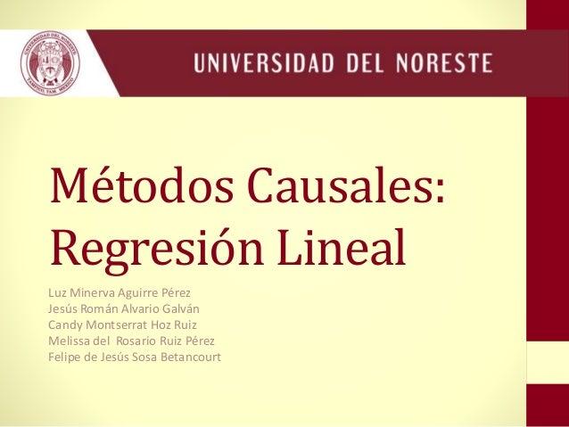 Métodos Causales: Regresión Lineal Luz Minerva Aguirre Pérez Jesús Román Alvario Galván Candy Montserrat Hoz Ruiz Melissa ...