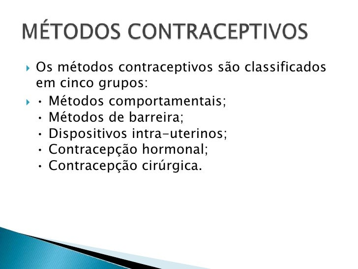 Os métodos contraceptivos são classificados em cinco grupos: <br />• Métodos comportamentais; • Métodos de barreira; • Dis...