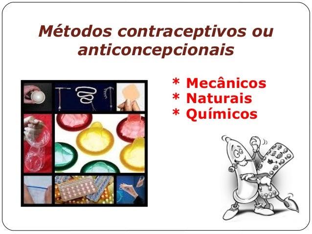 Métodos contraceptivos ou anticoncepcionais * Mecânicos * Naturais * Químicos