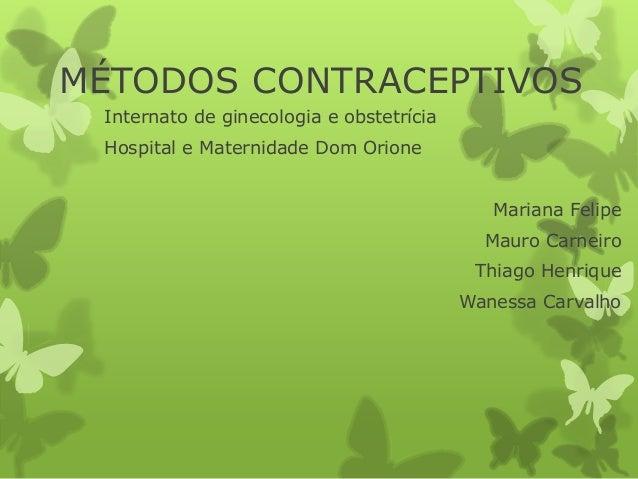 MÉTODOS CONTRACEPTIVOS Internato de ginecologia e obstetrícia Hospital e Maternidade Dom Orione Mariana Felipe Mauro Carne...